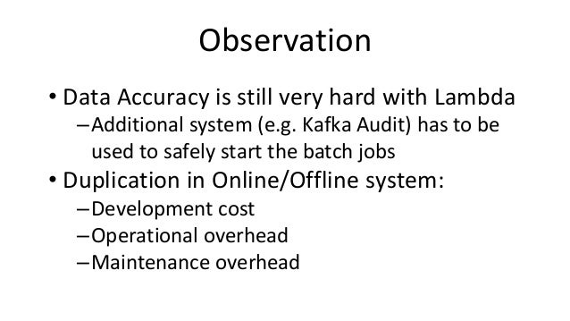 Observation • Data Accuracy is still very hard with Lambda –Additional system (e.g. Kafka Audit) has to be used to safely ...