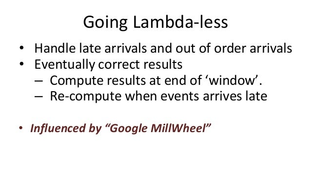 Going Lambda-less • Handle late arrivals and out of order arrivals • Eventually correct results – Compute results at end o...
