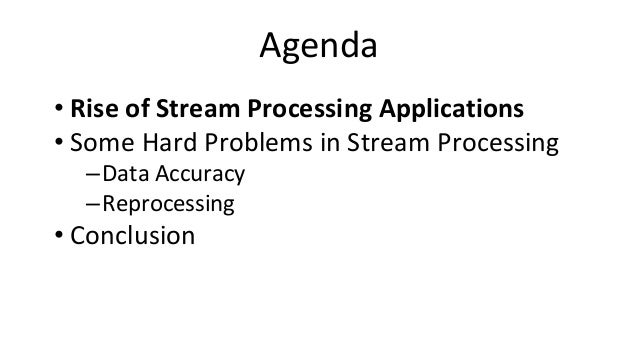 Agenda • Rise of Stream Processing Applications • Some Hard Problems in Stream Processing –Data Accuracy –Reprocessing • C...