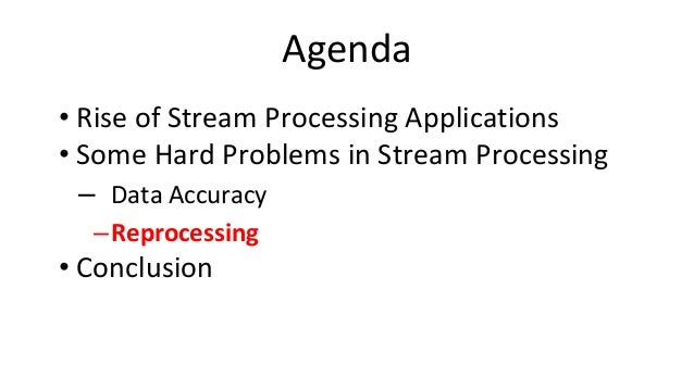 Agenda • Rise of Stream Processing Applications • Some Hard Problems in Stream Processing – Data Accuracy –Reprocessing • ...