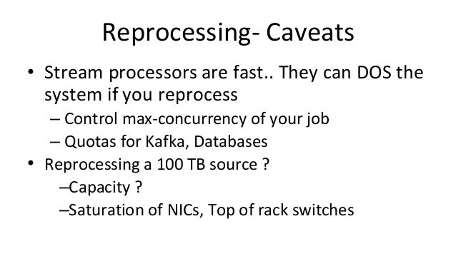 Reprocessing- Caveats • Stream processors are fast.. They can DOS the system if you reprocess – Control max-concurrency of...