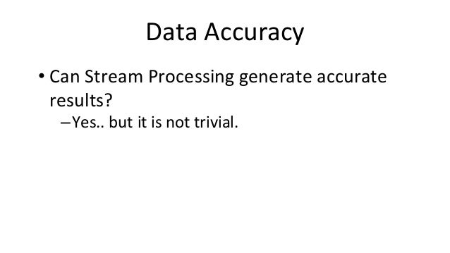 Data Accuracy • Can Stream Processing generate accurate results? –Yes.. but it is not trivial.