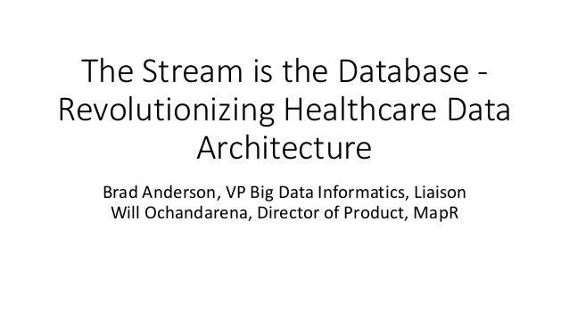 The Stream is the Database - Revolutionizing Healthcare Data Architecture Brad Anderson, VP Big Data Informatics, Liaison ...