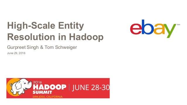 High-Scale Entity Resolution in Hadoop June 29, 2016 Gurpreet Singh & Tom Schweiger