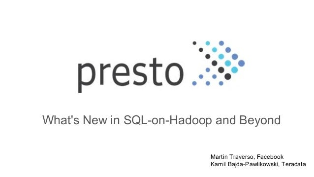 What's New in SQL-on-Hadoop and Beyond Martin Traverso, Facebook Kamil Bajda-Pawlikowski, Teradata