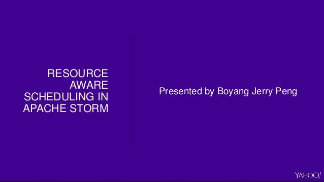 RESOURCE AWARE SCHEDULING IN APACHE STORM Presented by Boyang Jerry Peng