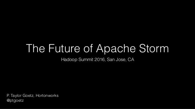 The Future of Apache Storm Hadoop Summit 2016, San Jose, CA P. Taylor Goetz, Hortonworks @ptgoetz