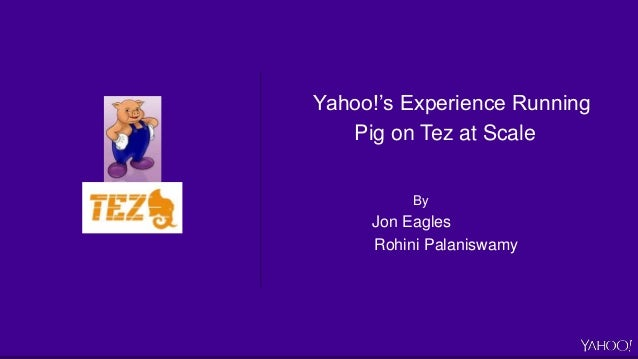 Yahoo!'s Experience Running Pig on Tez at Scale By Jon Eagles Rohini Palaniswamy