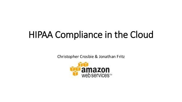 HIPAA Compliance in the Cloud Christopher Crosbie & Jonathan Fritz