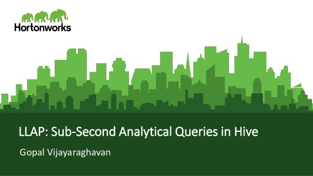 Page1 © Hortonworks Inc. 2011 – 2016. All Rights Reserved LLAP: Sub-Second Analytical Queries in Hive Gopal Vijayaraghavan