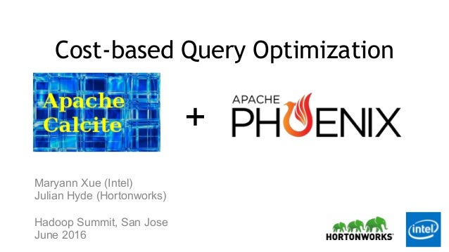 + Cost-based Query Optimization Maryann Xue (Intel) Julian Hyde (Hortonworks) Hadoop Summit, San Jose June 2016