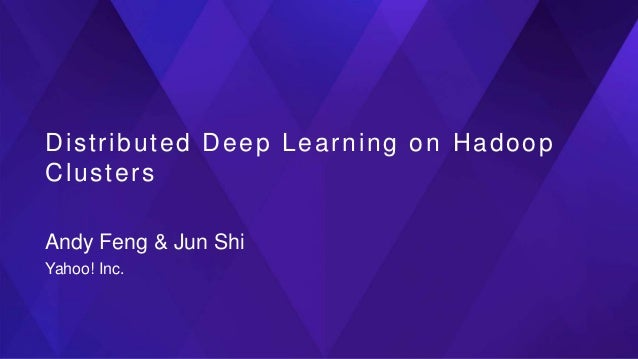 Distributed Deep Learning on Hadoop Clusters Andy Feng & Jun Shi Yahoo! Inc.