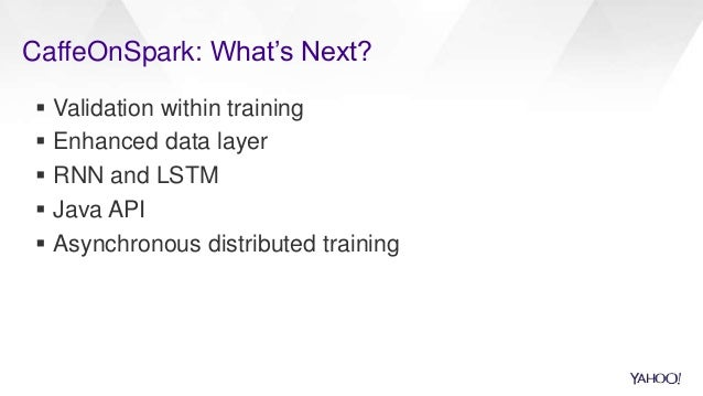 CaffeOnSpark: What's Next?  Validation within training  Enhanced data layer  RNN and LSTM  Java API  Asynchronous dis...