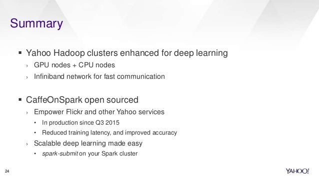 Summary 24  Yahoo Hadoop clusters enhanced for deep learning › GPU nodes + CPU nodes › Infiniband network for fast commun...
