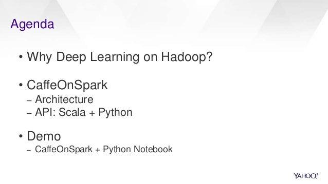 Agenda • Why Deep Learning on Hadoop? • CaffeOnSpark – Architecture – API: Scala + Python • Demo – CaffeOnSpark + Python N...