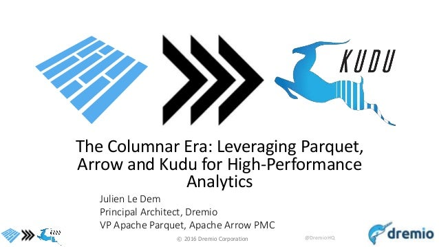 © 2016 Dremio Corporation @DremioHQ The Columnar Era: Leveraging Parquet, Arrow and Kudu for High-Performance Analytics Ju...