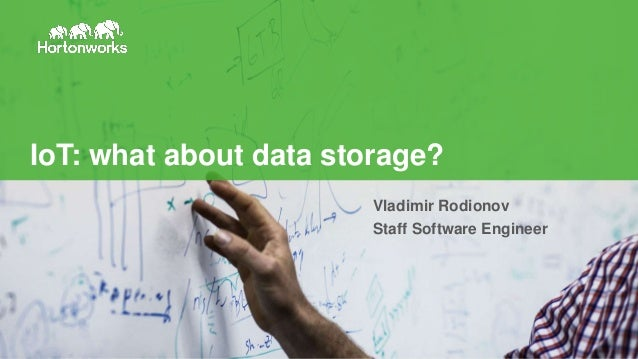 1 © Hortonworks Inc. 2011 – 2016. All Rights Reserved IoT: what about data storage? Vladimir Rodionov Staff Software Engin...