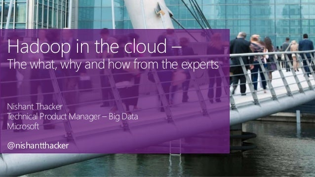 Hadoop in the cloud – The what, why and how from the experts Nishant Thacker Technical Product Manager – Big Data Microsof...