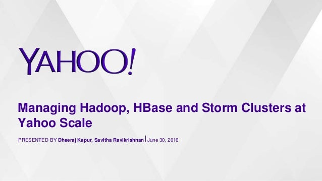 Managing Hadoop, HBase and Storm Clusters at Yahoo Scale PRESENTED BY Dheeraj Kapur, Savitha Ravikrishnan⎪June 30, 2016