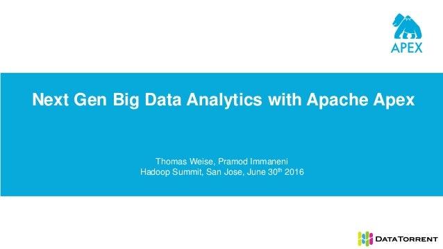 Next Gen Big Data Analytics with Apache Apex Thomas Weise, Pramod Immaneni Hadoop Summit, San Jose, June 30th 2016