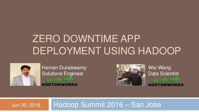 ZERO DOWNTIME APP DEPLOYMENT USING HADOOP Hadoop Summit 2016 – San Jose Heman Duraiswamy Solutions Engineer Wei Wang Data ...