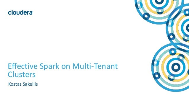 1© Cloudera, Inc. All rights reserved. Effective Spark on Multi-Tenant Clusters Kostas Sakellis