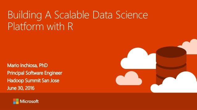 Building A Scalable Data Science Platform with R Mario Inchiosa, PhD Principal Software Engineer Hadoop Summit San Jose Ju...