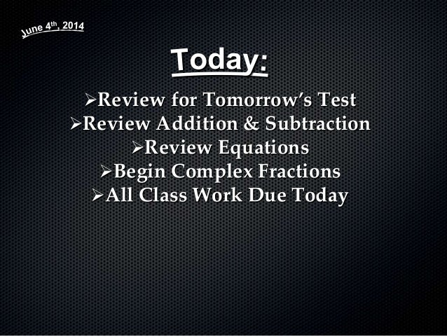 Review for Tomorrow's Test Review Addition & Subtraction Review Equations Begin Complex Fractions All Class Work Due ...