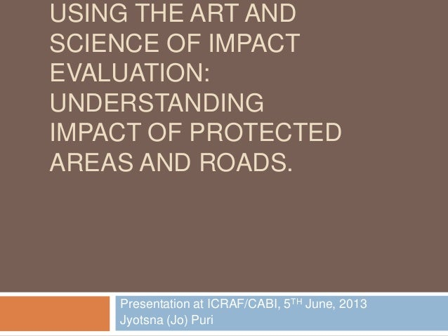 USING THE ART ANDSCIENCE OF IMPACTEVALUATION:UNDERSTANDINGIMPACT OF PROTECTEDAREAS AND ROADS.Presentation at ICRAF/CABI, 5...