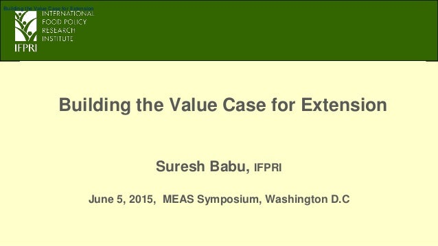 Building the Value Case for Extension Suresh Babu, IFPRI June 5, 2015, MEAS Symposium, Washington D.C Building the Value C...