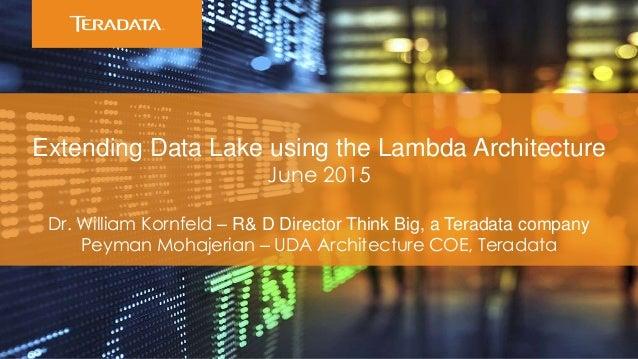 Extending Data Lake using the Lambda Architecture June 2015 Dr. William Kornfeld – R& D Director Think Big, a Teradata com...