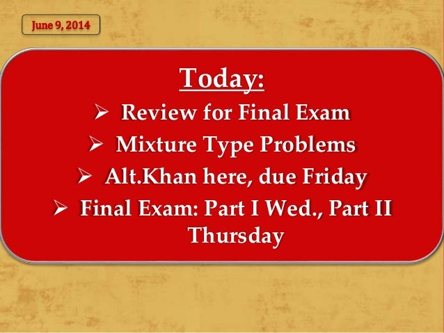 Today:  Review for Final Exam  Mixture Type Problems  Alt.Khan here, due Friday  Final Exam: Part I Wed., Part II Thur...