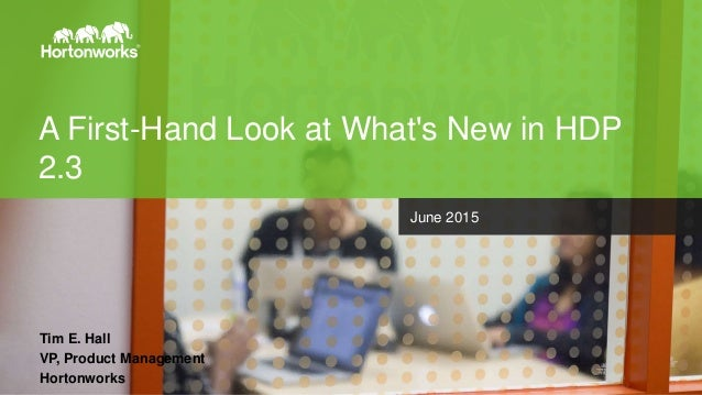 Page1 © Hortonworks Inc. 2015 A First-Hand Look at What's New in HDP 2.3 Tim E. Hall VP, Product Management Hortonworks Ju...