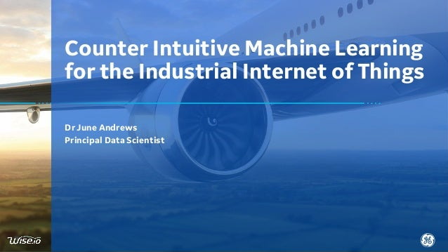 Dr June Andrews Principal Data Scientist Counter Intuitive Machine Learning for the Industrial Internet of Things