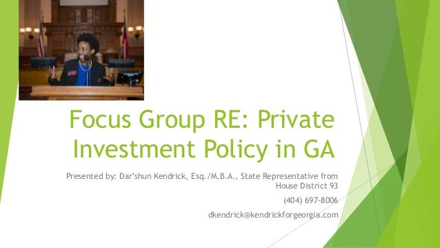 Focus Group RE: Private Investment Policy in GA Presented by: Dar'shun Kendrick, Esq./M.B.A., State Representative from Ho...