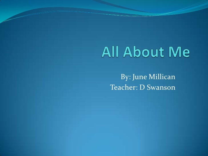 All About Me<br />By: June Millican<br />Teacher: D Swanson <br />