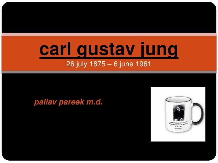 pallavpareek m.d.<br />carl gustav jung26 july 1875– 6 june 1961<br />