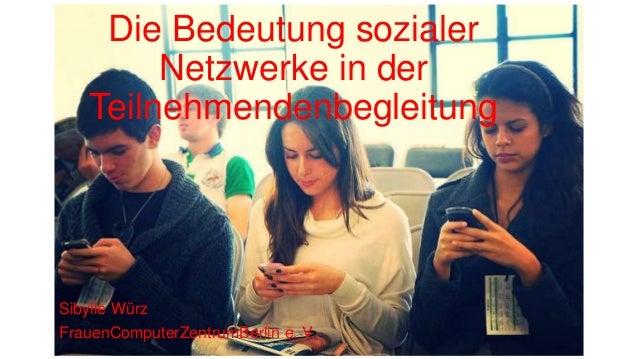 Die Bedeutung sozialer Netzwerke in der Teilnehmendenbegleitung Sibylle Würz FrauenComputerZentrumBerlin e. V.