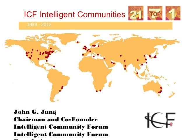 ICF Intelligent Communities   1999 - 2012John G. JungChairman and Co-FounderIntelligent Community ForumIntelligent Communi...