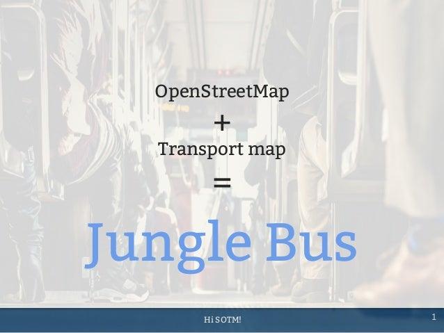 Hi SOTM! 1 Jungle Bus OpenStreetMap + Transport map =