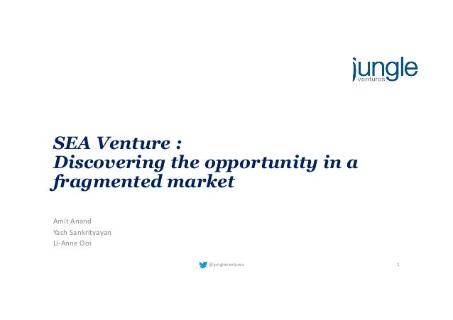 SEA Venture : Discovering the opportunity in a fragmented market AmitAnand YashSankrityayan Li-AnneOoi @jungleventures 1