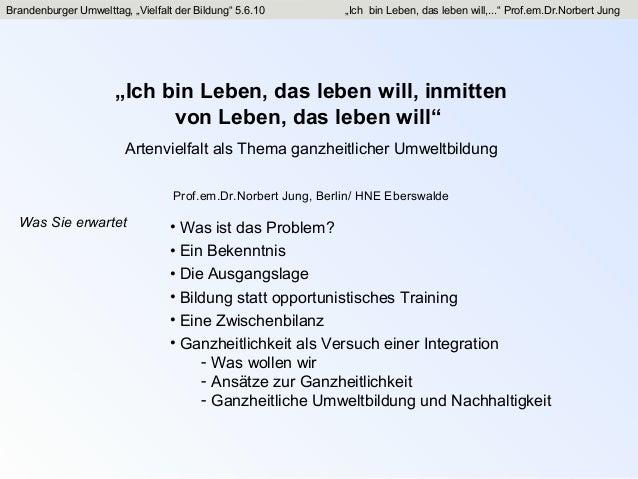 """Brandenburger Umwelttag, """"Vielfalt der Bildung"""" 5.6.10 """"Ich bin Leben, das leben will,..."""" Prof.em.Dr.Norbert Jung""""Ich bin..."""