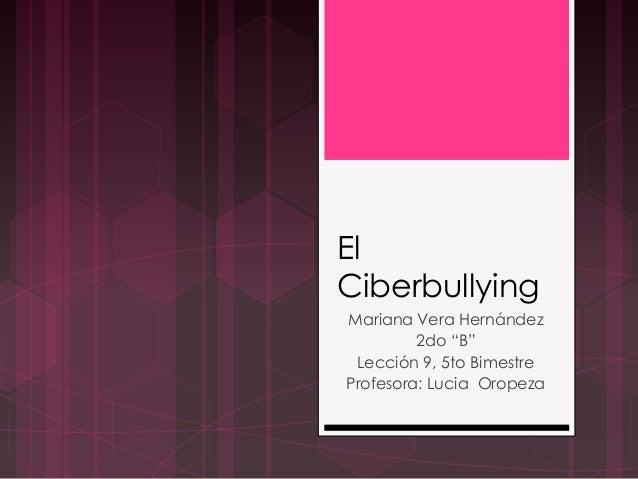 """El Ciberbullying Mariana Vera Hernández 2do """"B"""" Lección 9, 5to Bimestre Profesora: Lucia Oropeza"""