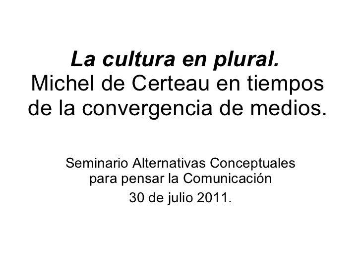 La cultura en plural.  Michel de Certeau en tiempos de la convergencia de medios. Seminario Alternativas Conceptuales para...