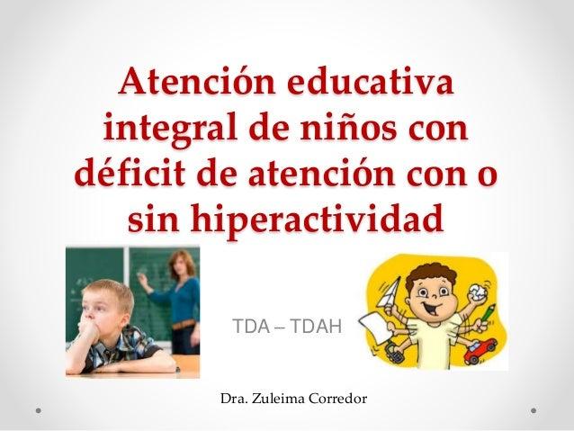Atención educativa integral de niños con déficit de atención con o sin hiperactividad TDA – TDAH Dra. Zuleima Corredor
