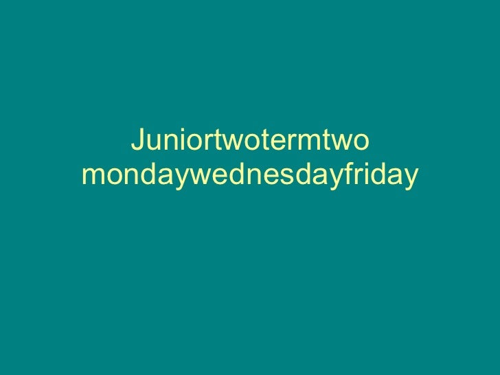 Juniortwotermtwo mondaywednesdayfriday