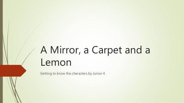 A Mirror, a Carpet and a Lemon Getting to know the characters by Junior 4