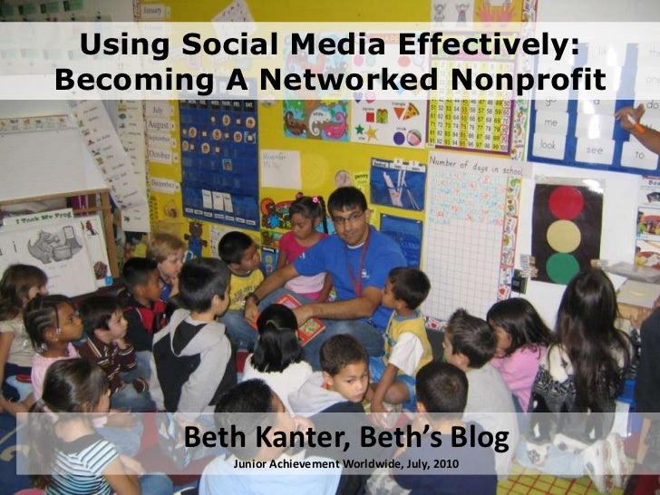 Using Social Media Effectively:Becoming A Networked Nonprofit<br />Beth Kanter, Beth's BlogJunior Achievement Worldwide, J...