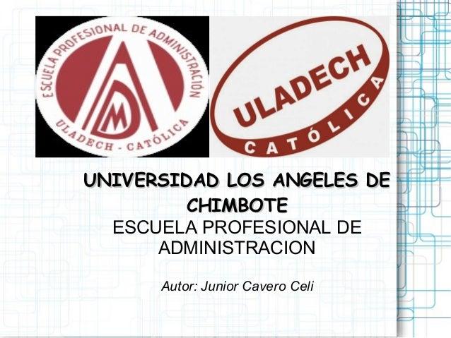 UNIVERSIDAD Los ANGELES DE ¿f?  CHIMBOTE  ESCUELA PROFESIONAL DE T1  ADMINISTRACION  '  Autor:  Junior Cavero Ce/ i E»