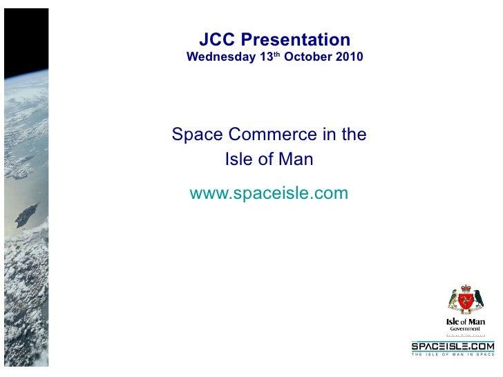 JCC Presentation Wednesday 13 th  October 2010 <ul><li>Space Commerce in the </li></ul><ul><li>Isle of Man </li></ul><ul><...